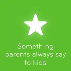 Something parents always say to kids 94
