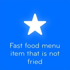 Fast food menu item that is not fried 94
