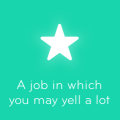 A job in which you may yell a lot 94