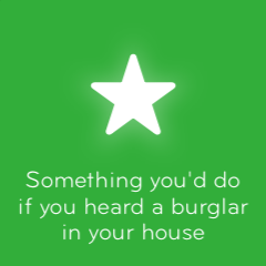 Something you'd do if you heard a burglar in your house 94