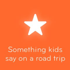 Something kids say on a road trip 94