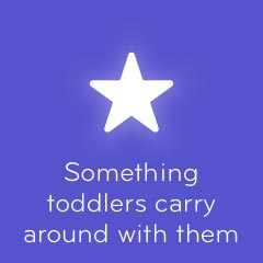 Something toddlers carry around with them 94