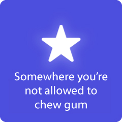 Somewhere you're not allowed to chew gum 94